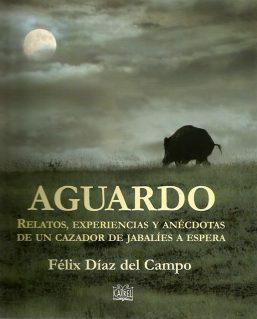 aguardo felix diaz del campo. reltos, experiencias y anecdotas de un cazador de jabalies a la espera